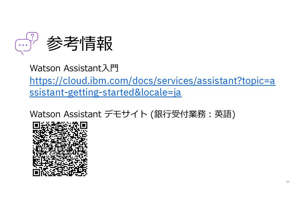 参考情報 Watson Assistant⼊⾨ https://cloud.ibm.com/d...