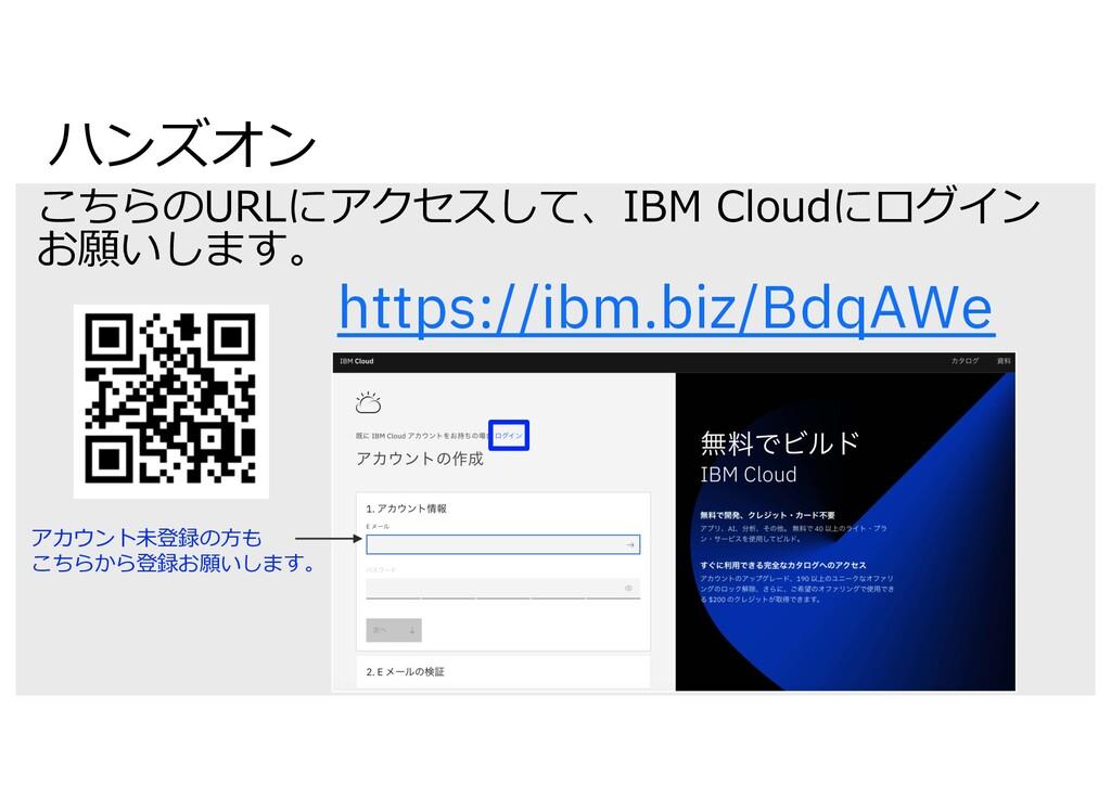 ハンズオン こちらのURLにアクセスして、IBM Cloudにログイン お願いします。 htt...