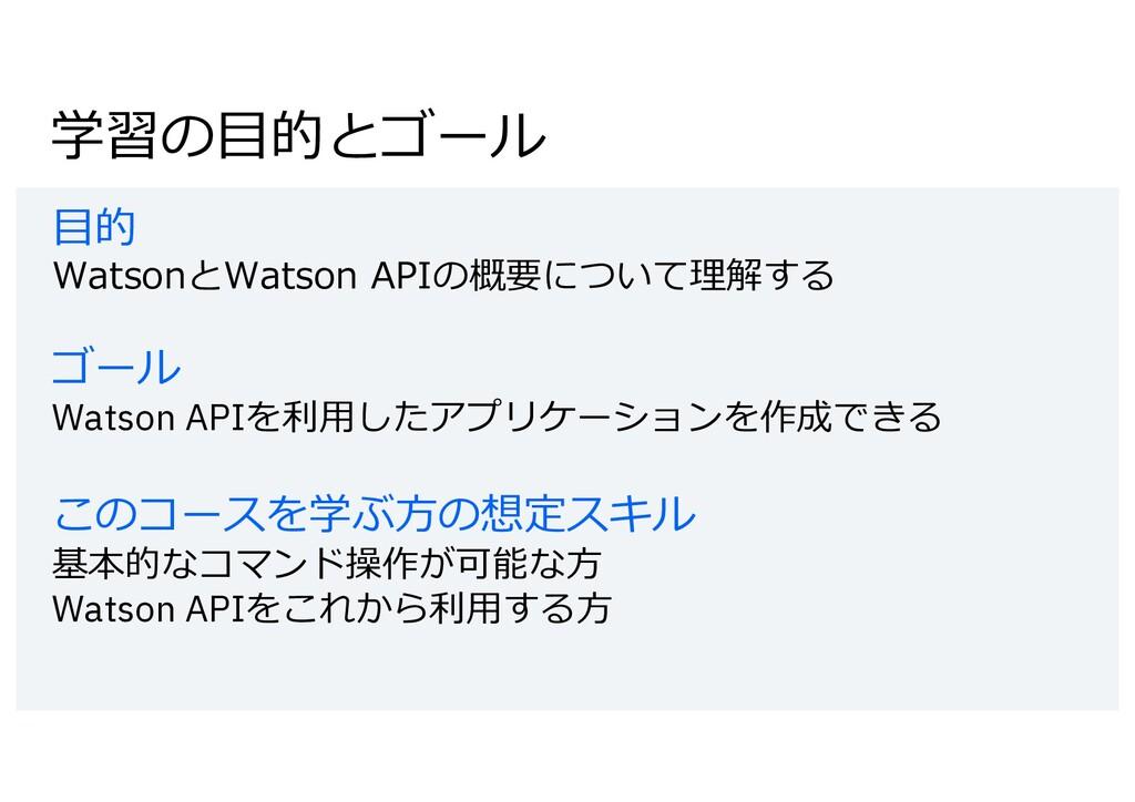 学習の⽬的とゴール ⽬的 WatsonとWatson APIの概要について理解する ゴール W...