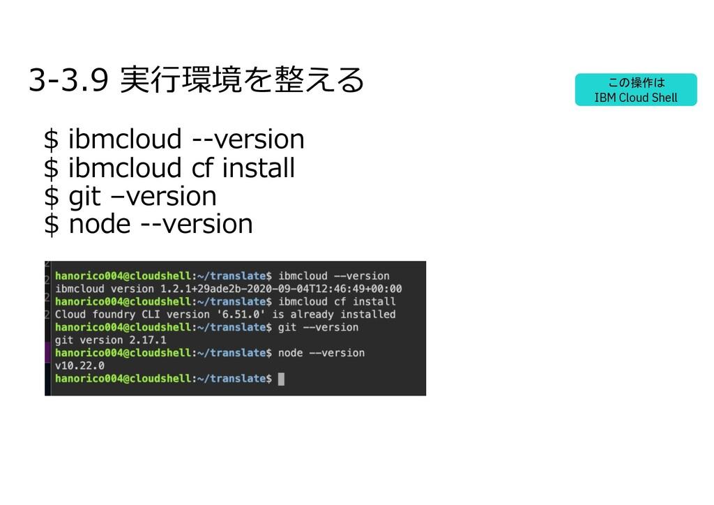 3-3.9 実⾏環境を整える $ ibmcloud --version $ ibmcloud ...
