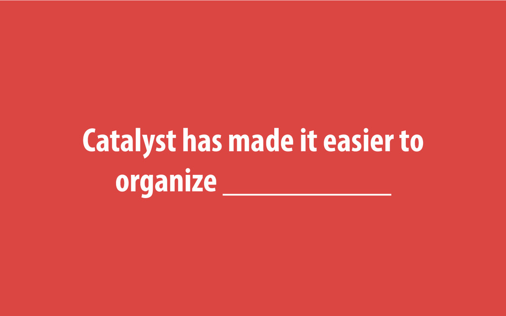 Catalyst has made it easier to organize _______...
