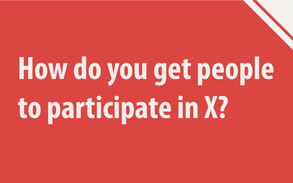 How do you get people to participate in X?