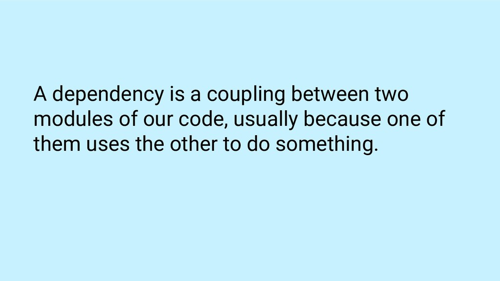 A dependency is a coupling between two modules ...