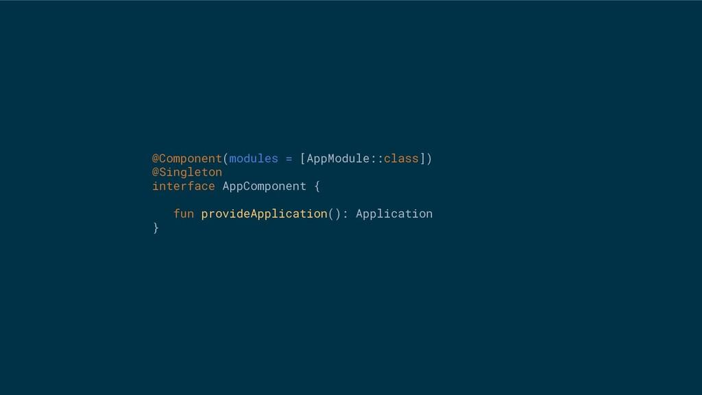 @Component(modules = [AppModule::class]) @Singl...