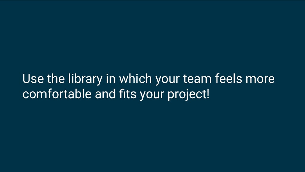 Use the library in which your team feels more c...