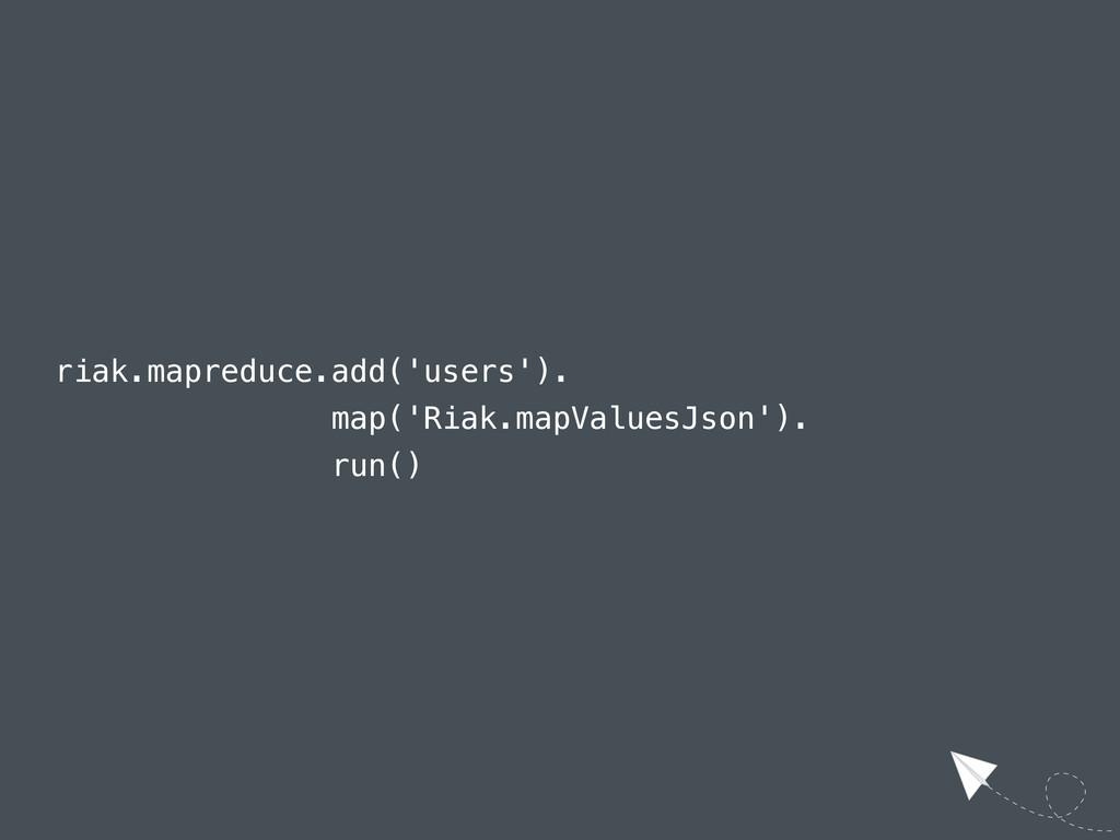 riak.mapreduce.add('users'). map('Riak.mapValue...