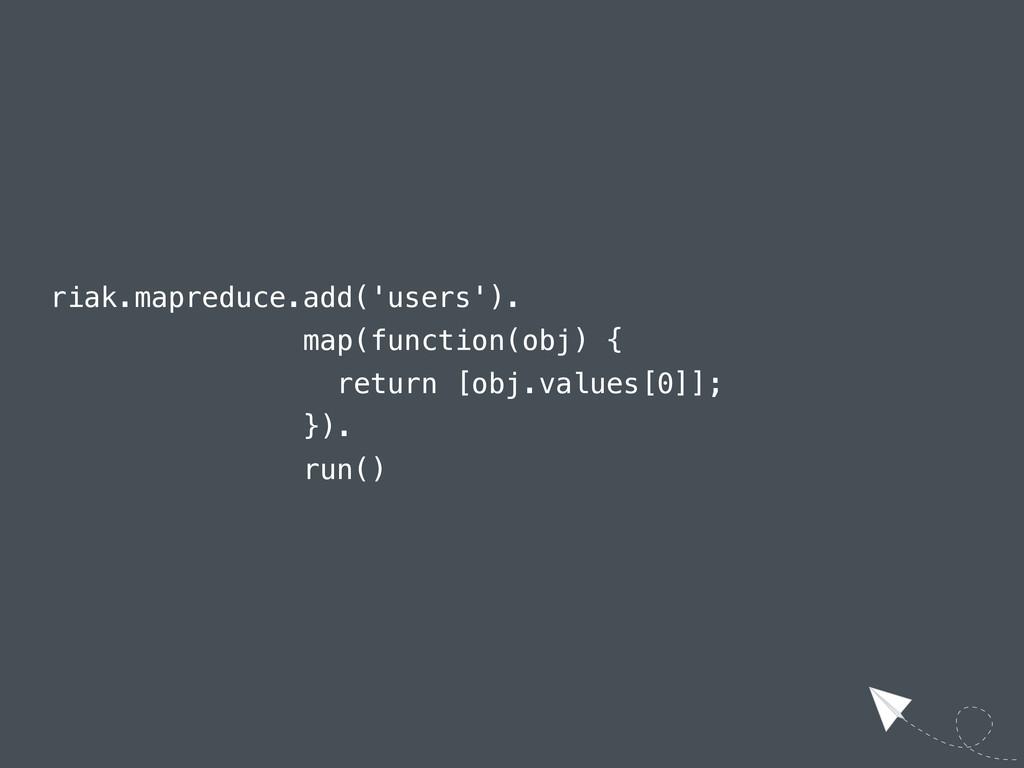 riak.mapreduce.add('users'). map(function(obj) ...