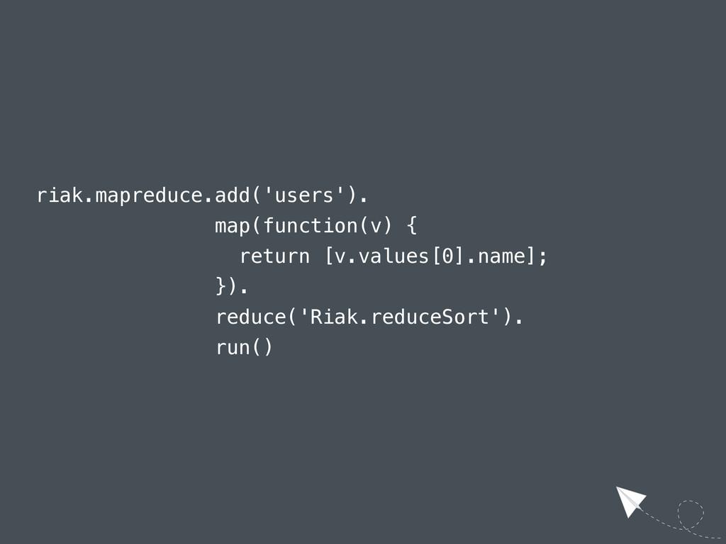 riak.mapreduce.add('users'). map(function(v) { ...