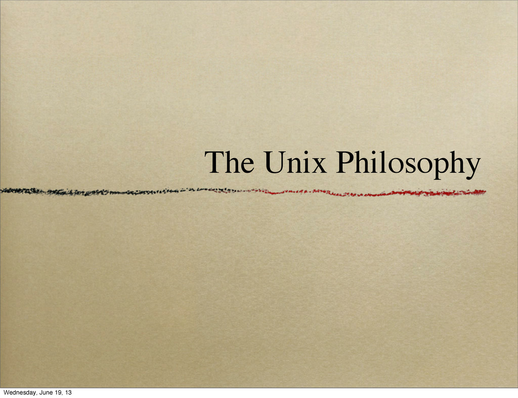 The Unix Philosophy Wednesday, June 19, 13