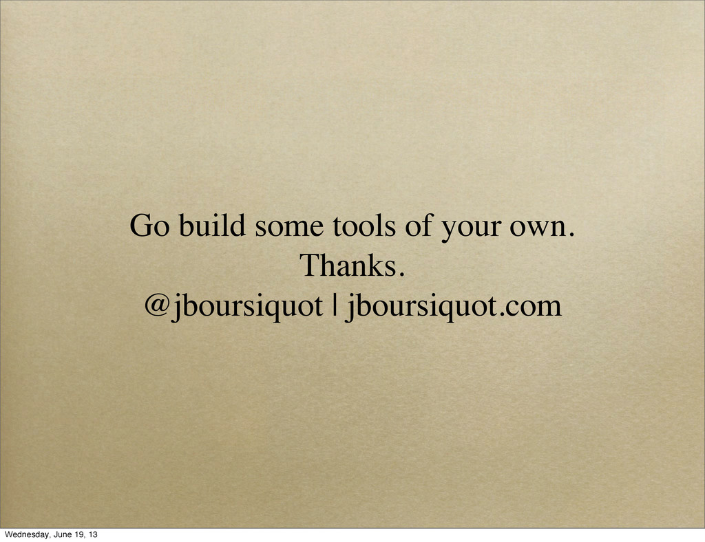 Go build some tools of your own. Thanks. @jbour...