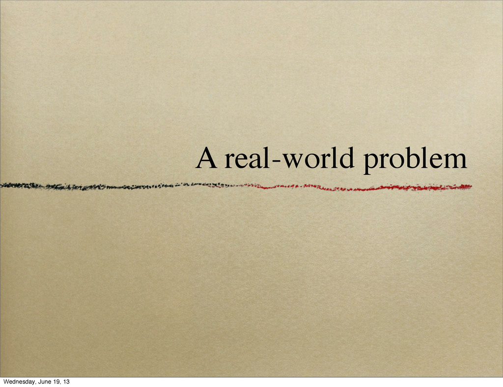 A real-world problem Wednesday, June 19, 13