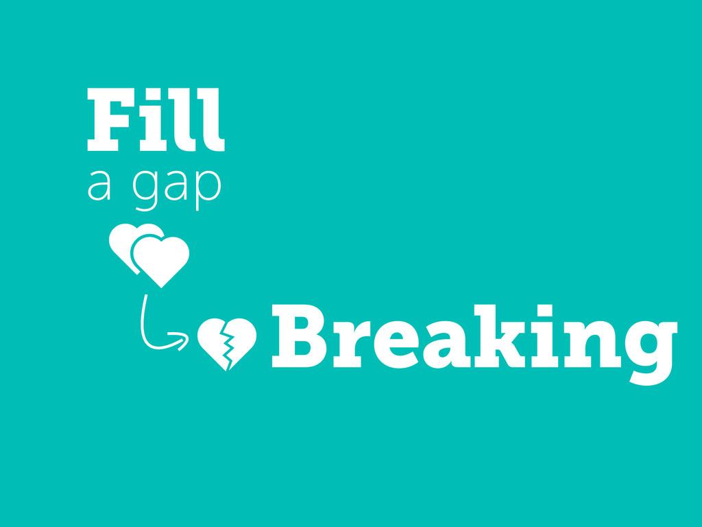 Breaking Fill a gap