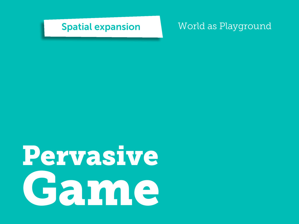 Spatial expansion World as Playground Pervasive...