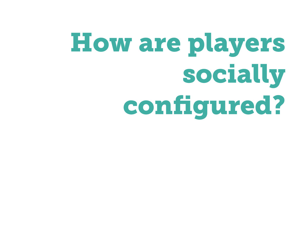 ! How are players socially configured?