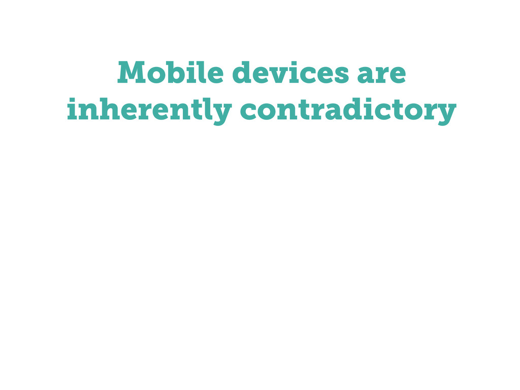 Mobile devices are inherently contradictory