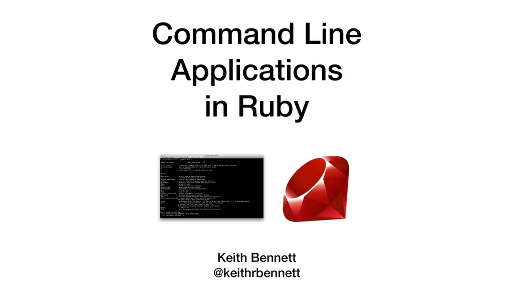 Command Line Applications in Ruby Keith Bennett...