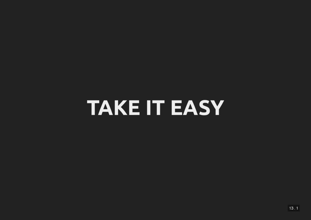 13 . 1 TAKE IT EASY