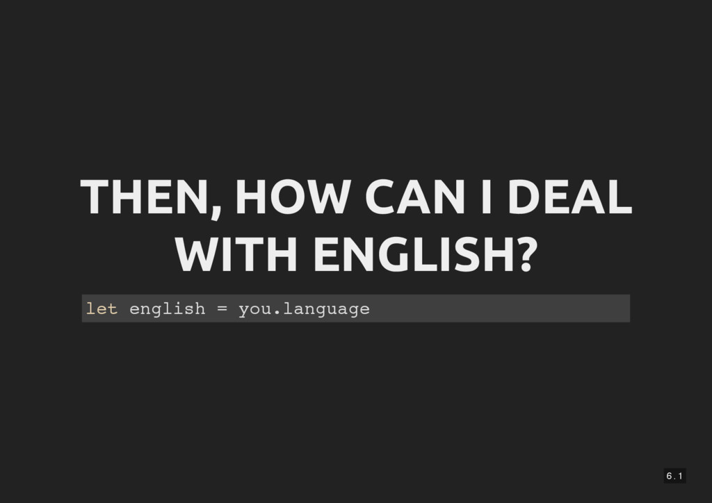 6 . 1 THEN, HOW CAN I DEAL WITH ENGLISH? let en...