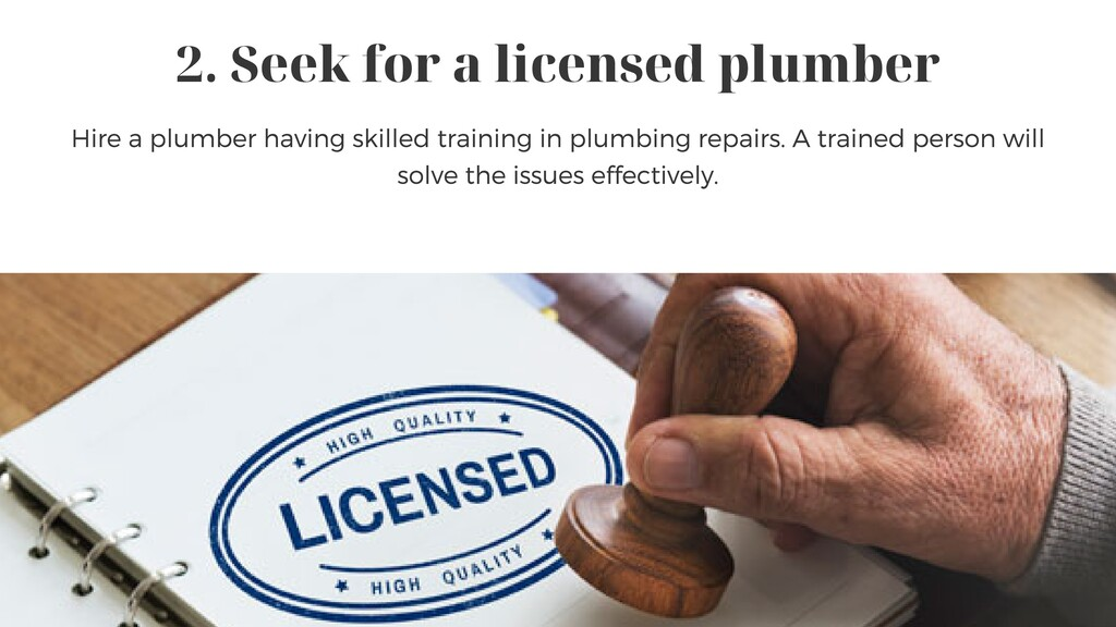 2. Seek for a licensed plumber Hire a plumber h...