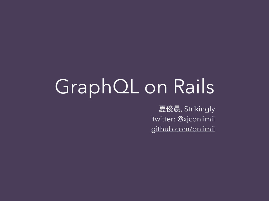 GraphQL on Rails ॕגล, Strikingly twitter: @xjco...