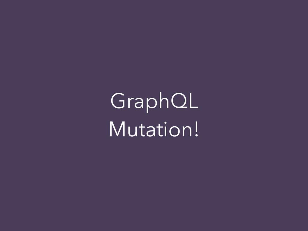 GraphQL Mutation!