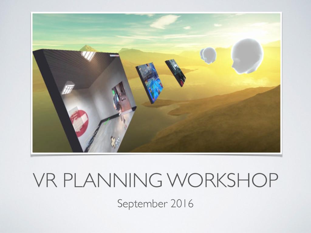 VR PLANNING WORKSHOP September 2016