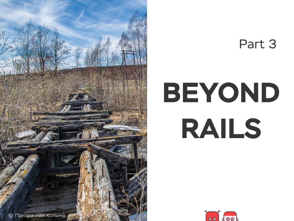 Part 3 BEYOND RAILS © Призрачная Колыма