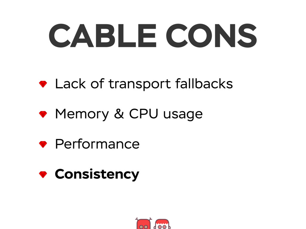 CABLE CONS Lack of transport fallbacks Memory &...