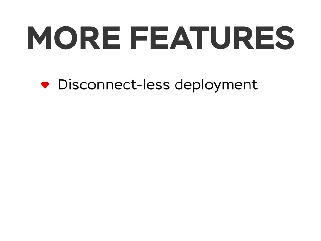 MORE FEATURES Disconnect-less deployment