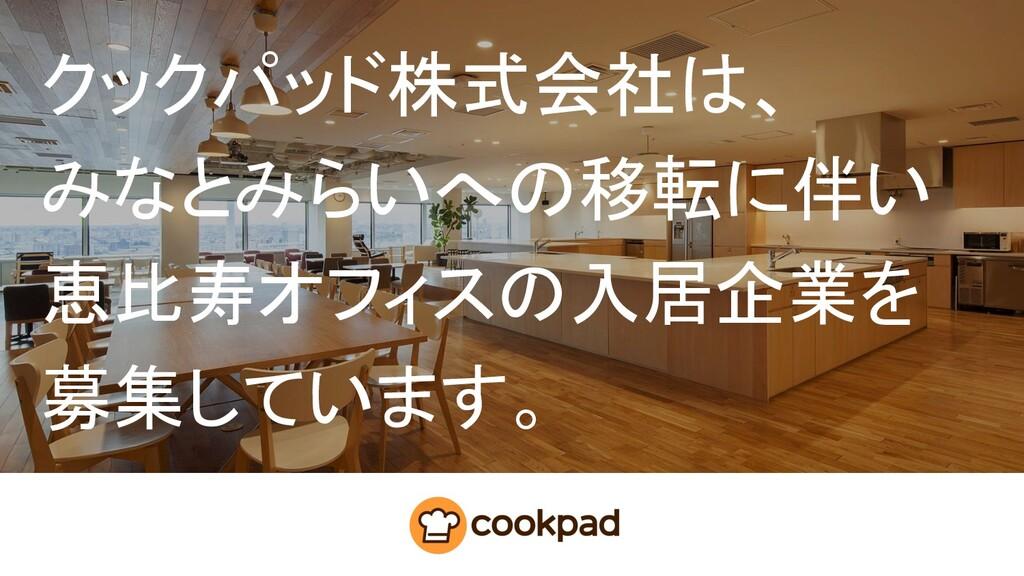 クックパッド株式会社は、 みなとみらいへの移転に伴い 恵比寿オフィスの入居企業を 募集していま...