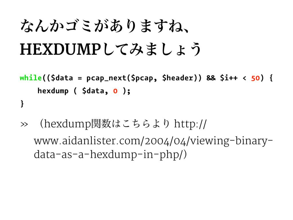 ͳΜ͔ΰϛ͕͋Γ·͢Ͷɺ HEXDUMPͯ͠Έ·͠ΐ͏ while(($data = pcap...
