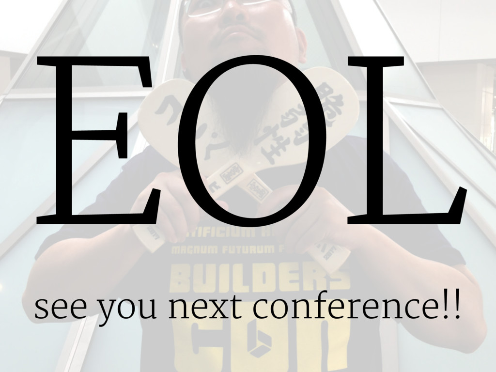 EOL see you next conference!!