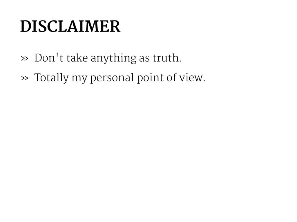 DISCLAIMER » Don't take anything as truth. » To...