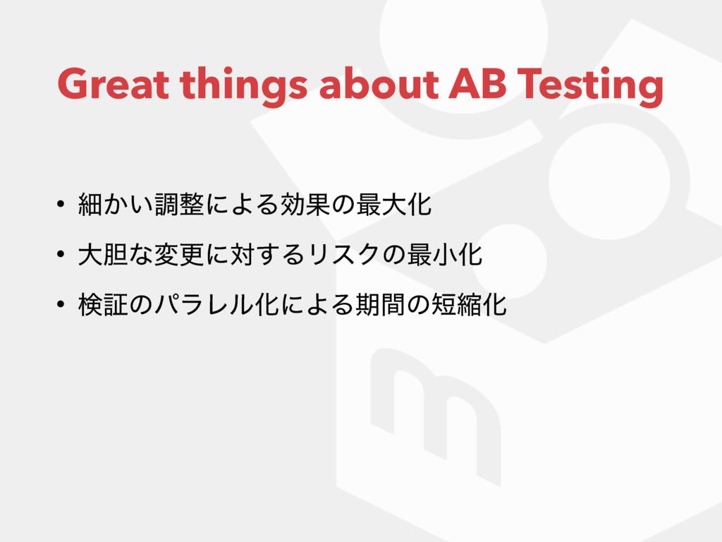 Great things about AB Testing • ࡉ͔͍ௐʹΑΔޮՌͷ࠷େԽ ...