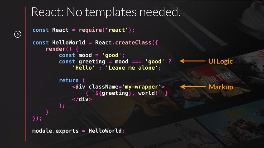 5 React: No templates needed. const React = req...