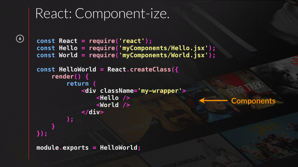 6 React: Component-ize. const React = require('...