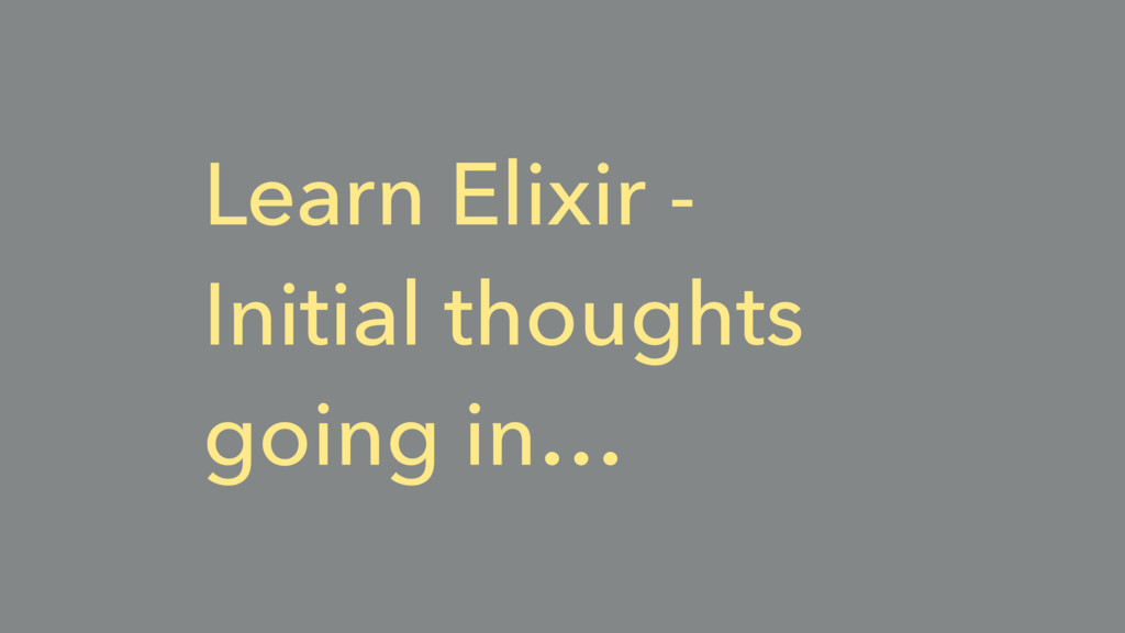 Learn Elixir - Initial thoughts going in…