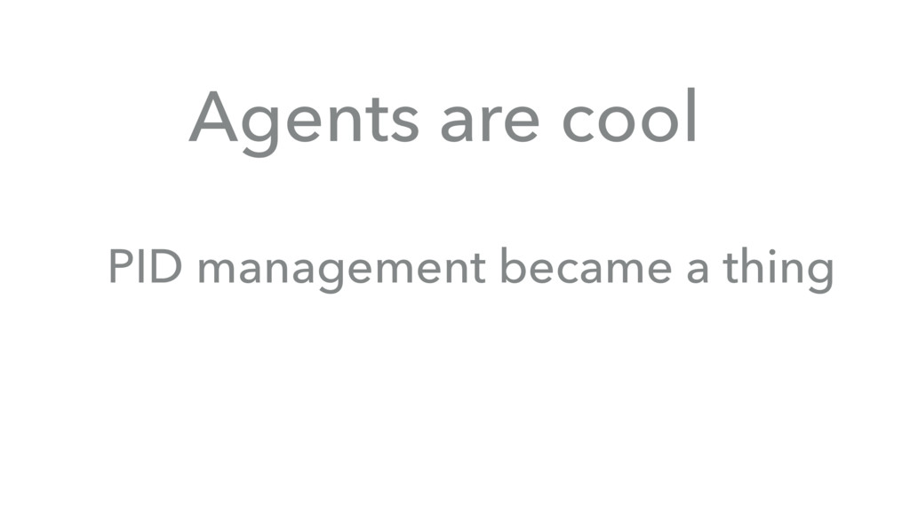 Agents are cool PID management became a thing
