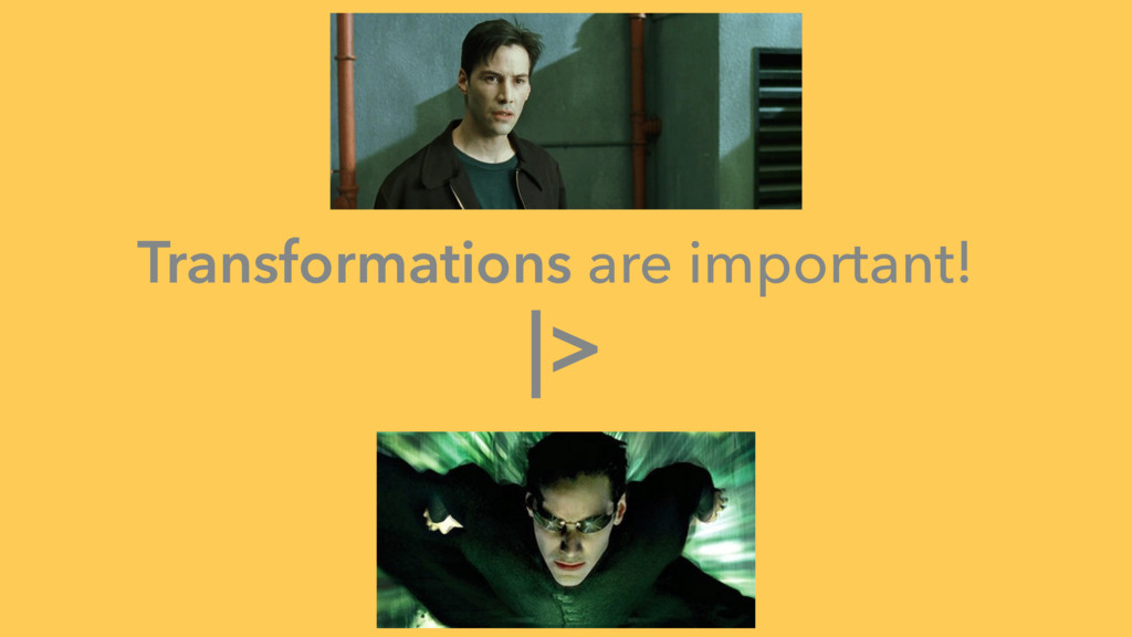 Transformations are important! |>