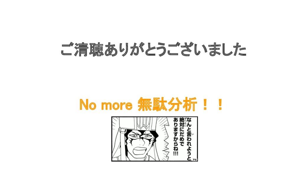 ご清聴ありがとうございました No more 無駄分析!!
