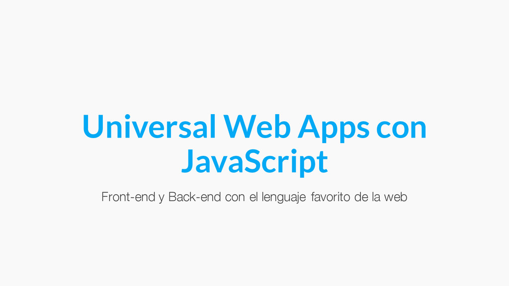 Universal Web Apps con JavaScript Front-end y B...