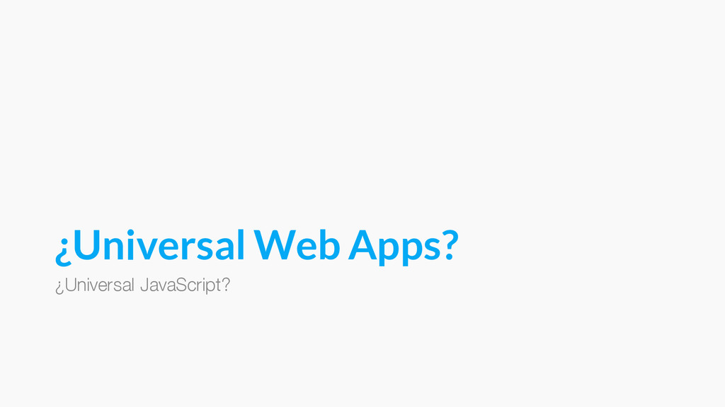 ¿Universal Web Apps? ¿Universal JavaScript?