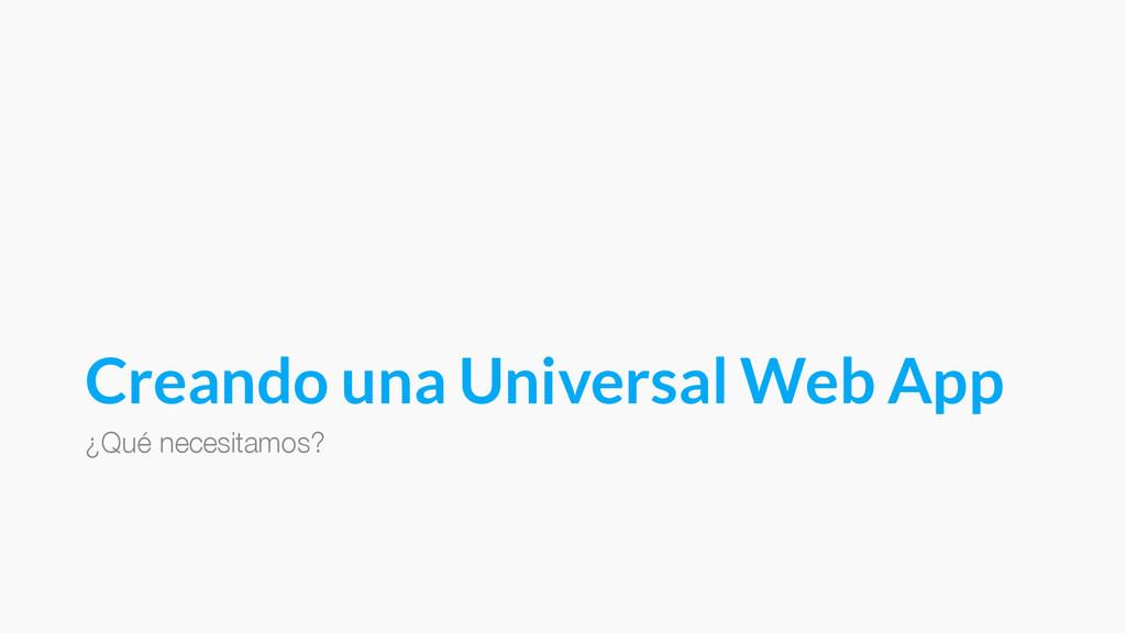 Creando una Universal Web App ¿Qué necesitamos?