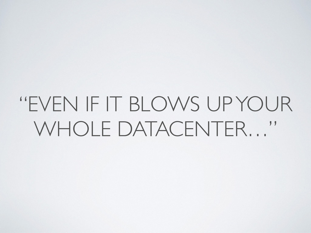 """""""EVEN IF IT BLOWS UP YOUR WHOLE DATACENTER…"""""""