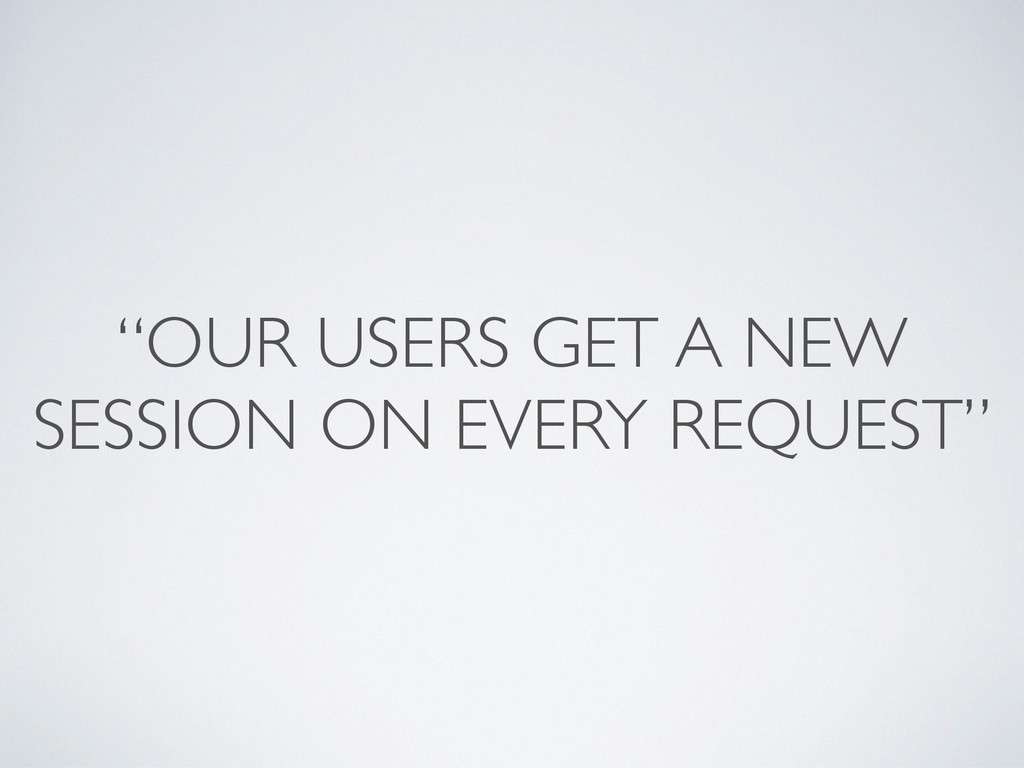 """""""OUR USERS GET A NEW SESSION ON EVERY REQUEST"""""""