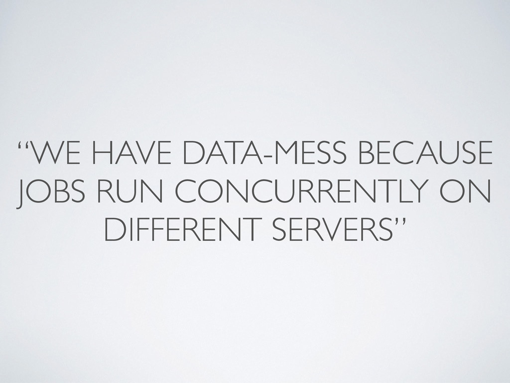 """""""WE HAVE DATA-MESS BECAUSE JOBS RUN CONCURRENTL..."""