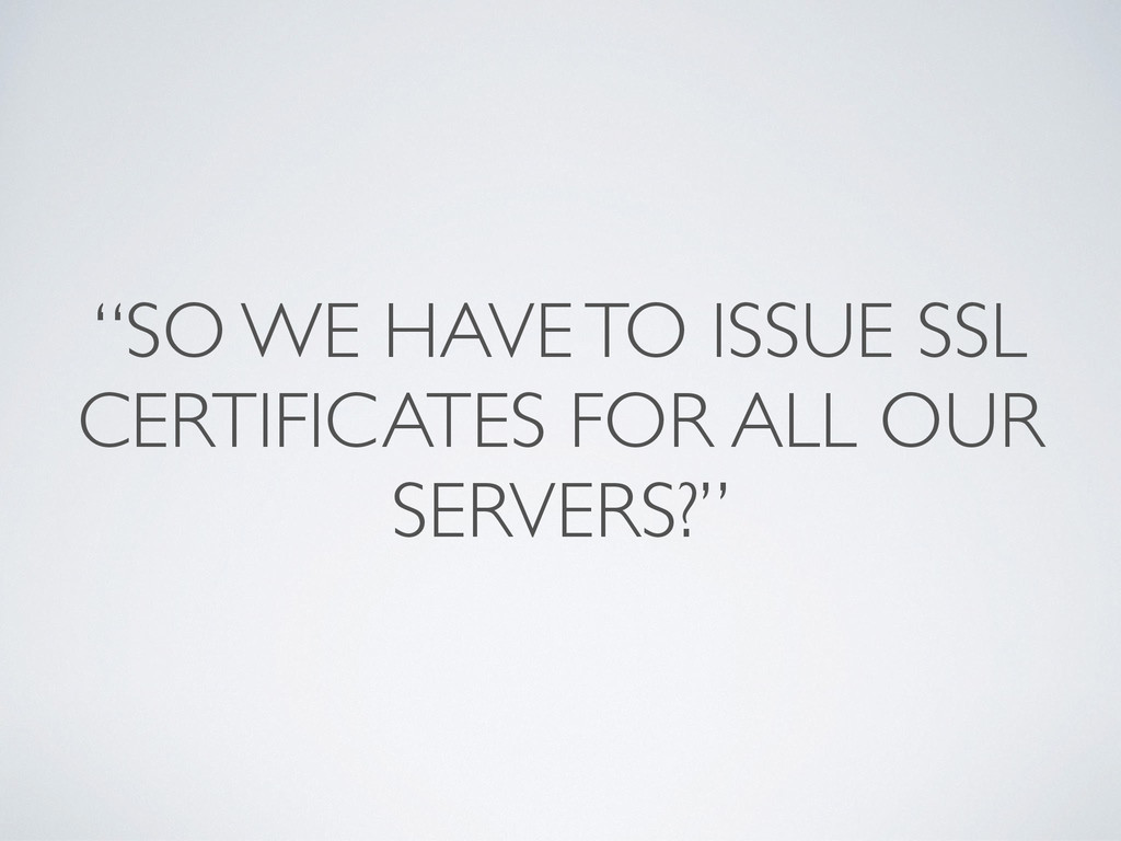 """""""SO WE HAVE TO ISSUE SSL CERTIFICATES FOR ALL O..."""