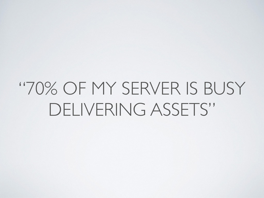 """""""70% OF MY SERVER IS BUSY DELIVERING ASSETS"""""""