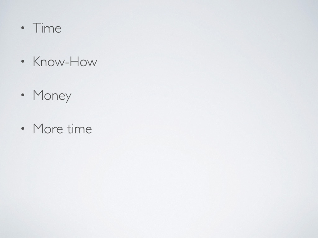 • Time • Know-How • Money • More time