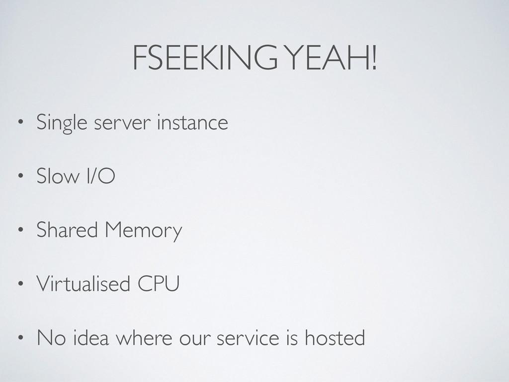 FSEEKING YEAH! • Single server instance • Slow ...
